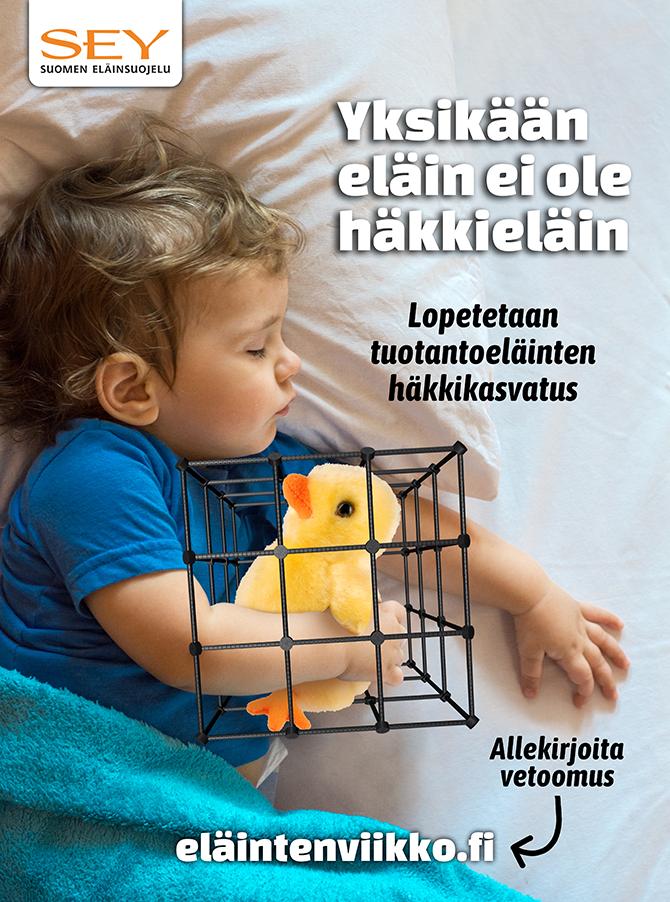 Kuva julisteesta, jossa lapsi nukkuu kirkkaankeltainen pehmotipu kainalossa. Tipun ympärillä on ahdas häkki. Lisäksi tekstit: Yksikään eläin ei ole häkkieläin. Lopetetaan tuotantoeläinten häkkikasvatus. Allekirjoita vetoomus: eläintenviikko.fi. Lisäksi SEYn logo, jossa lukee SEY Suomen eläinsuojelu.